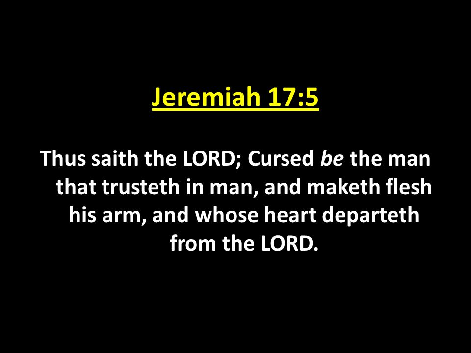 Jeremiah 17:5 Thus saith the LORD; Cursed be the man that trusteth in man, and maketh flesh his arm, and whose heart departeth from the LORD.