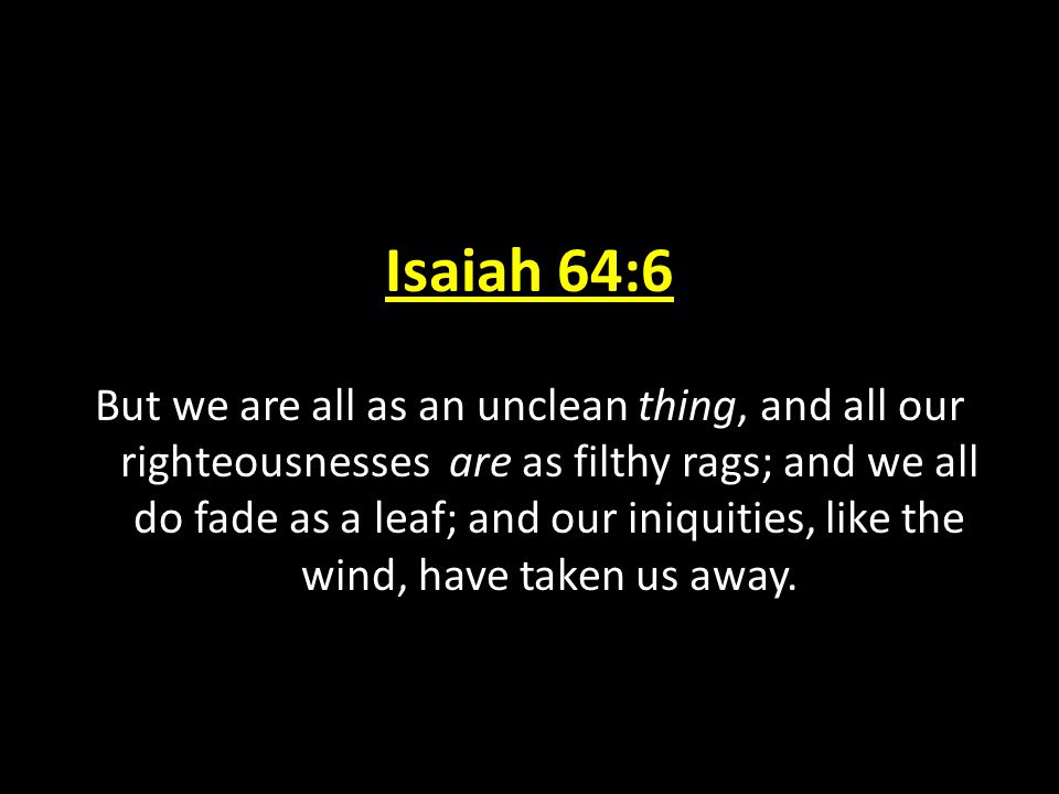 Isaiah 64:6 But we are all as an unclean thing, and all our righteousnesses are as filthy rags; and we all do fade as a leaf; and our iniquities, like