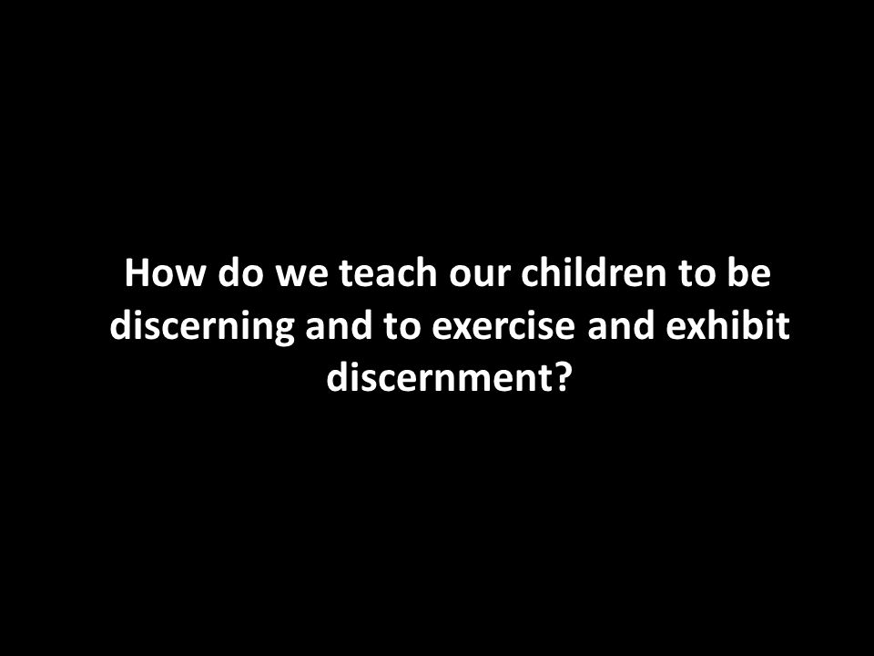 How do we teach our children to be discerning and to exercise and exhibit discernment?