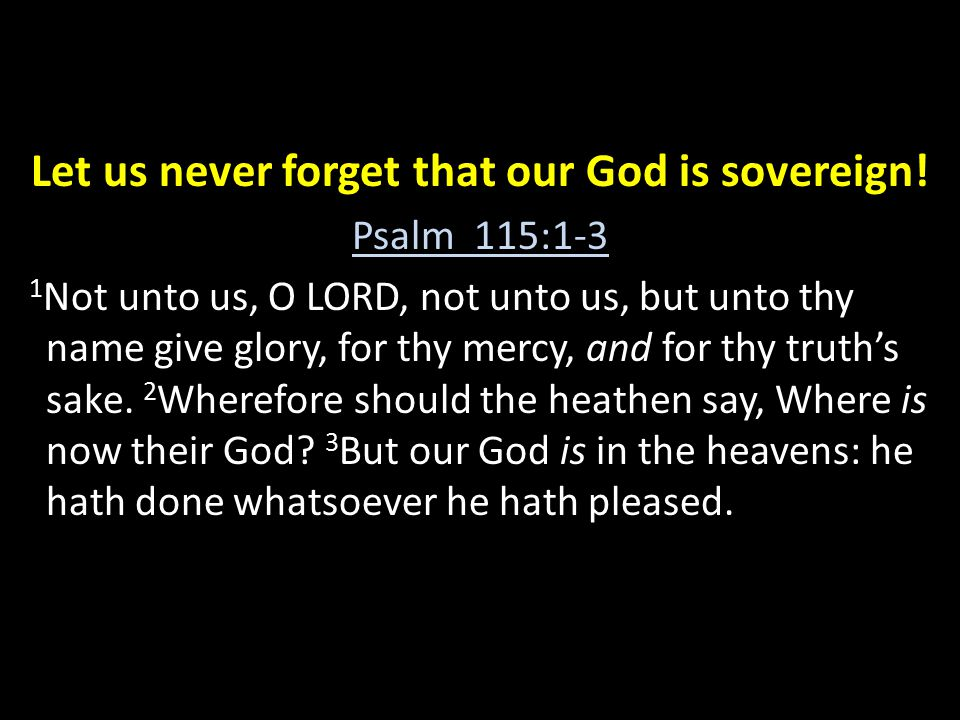 Let us never forget that our God is sovereign! Psalm 115:1-3 1 Not unto us, O LORD, not unto us, but unto thy name give glory, for thy mercy, and for