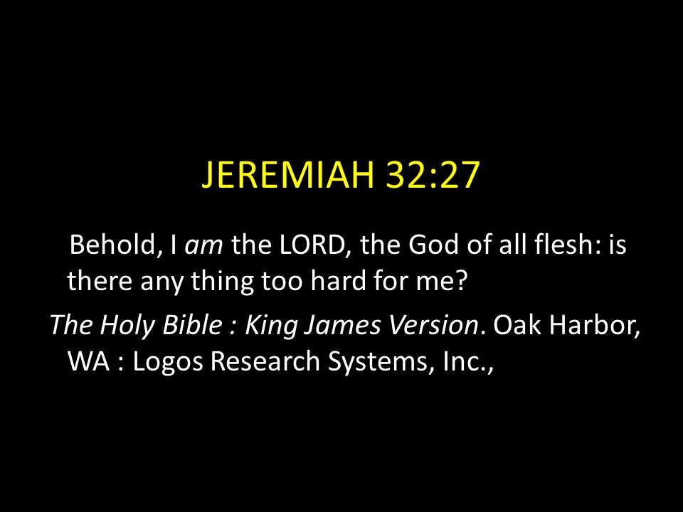 JEREMIAH 32:27 Behold, I am the LORD, the God of all flesh: is there any thing too hard for me? The Holy Bible : King James Version. Oak Harbor, WA :
