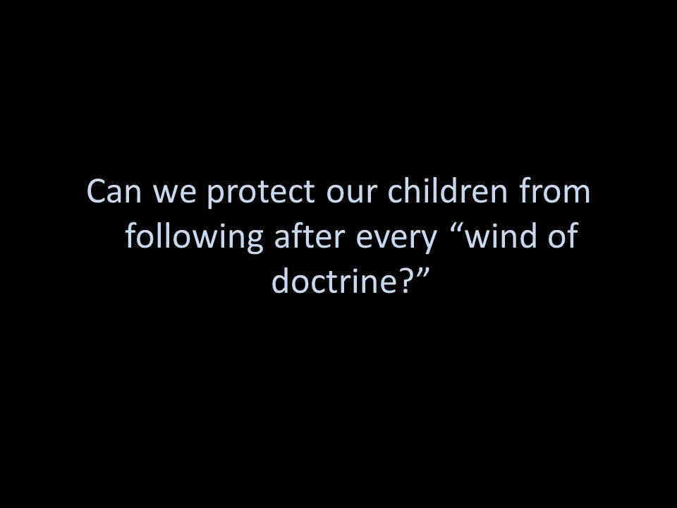 "Can we protect our children from following after every ""wind of doctrine?"""