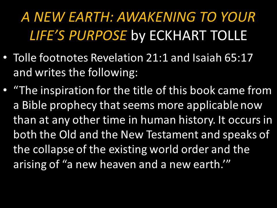 "A NEW EARTH: AWAKENING TO YOUR LIFE'S PURPOSE by ECKHART TOLLE Tolle footnotes Revelation 21:1 and Isaiah 65:17 and writes the following: ""The inspira"