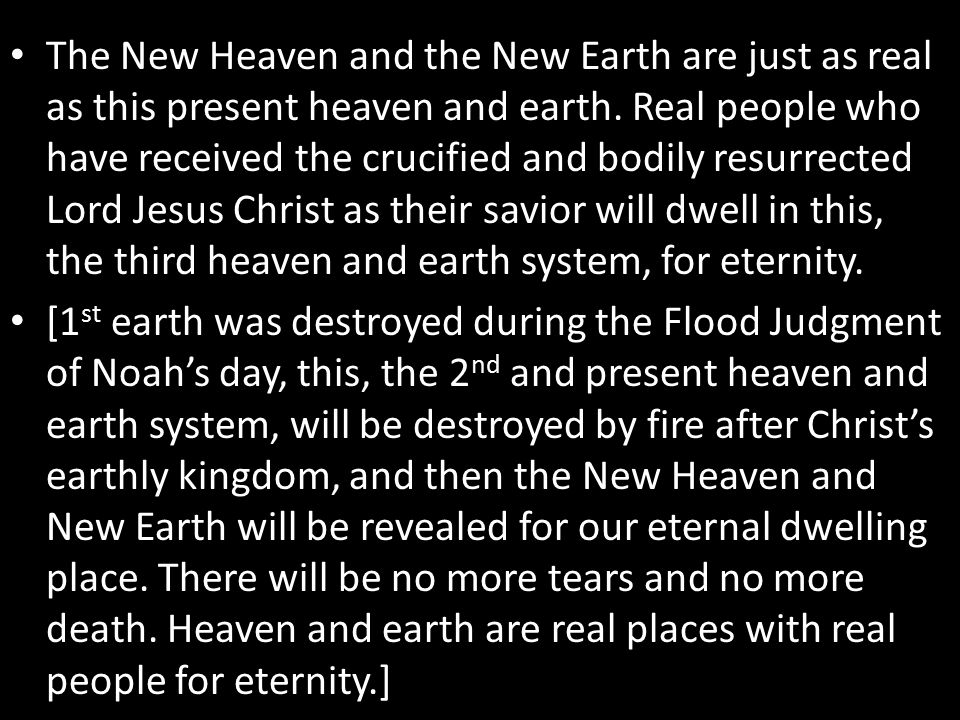 The New Heaven and the New Earth are just as real as this present heaven and earth. Real people who have received the crucified and bodily resurrected