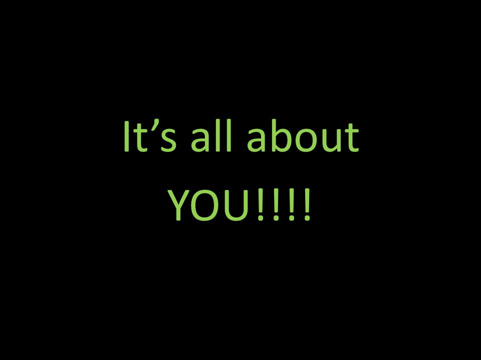 It's all about YOU!!!!