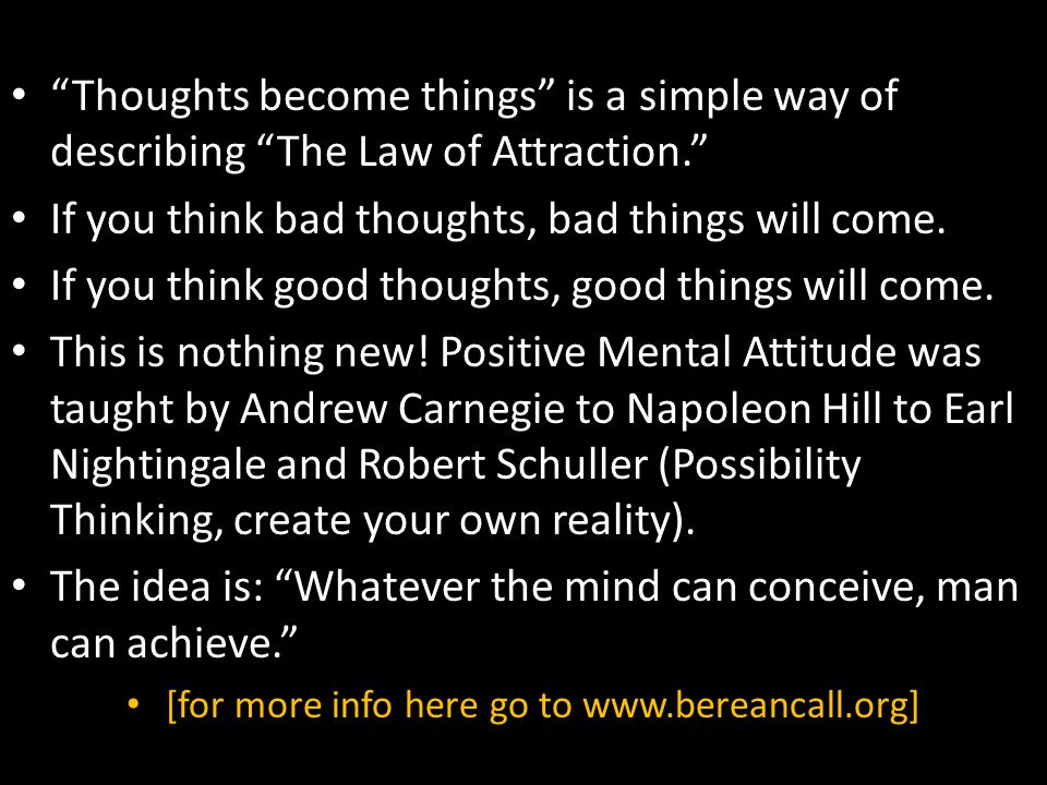 """Thoughts become things"" is a simple way of describing ""The Law of Attraction."" If you think bad thoughts, bad things will come. If you think good tho"