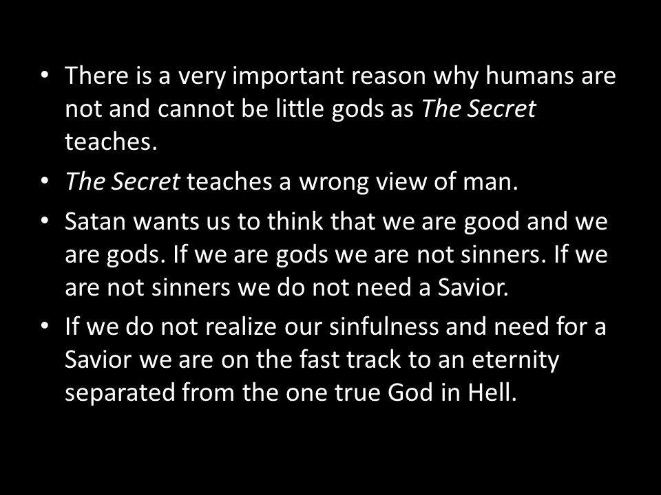 There is a very important reason why humans are not and cannot be little gods as The Secret teaches. The Secret teaches a wrong view of man. Satan wan