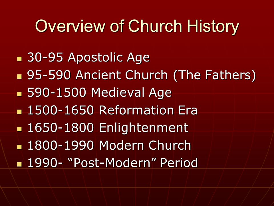 Overview of Church History 30-95 Apostolic Age 30-95 Apostolic Age 95-590 Ancient Church (The Fathers) 95-590 Ancient Church (The Fathers) 590-1500 Medieval Age 590-1500 Medieval Age 1500-1650 Reformation Era 1500-1650 Reformation Era 1650-1800 Enlightenment 1650-1800 Enlightenment 1800-1990 Modern Church 1800-1990 Modern Church 1990- Post-Modern Period 1990- Post-Modern Period