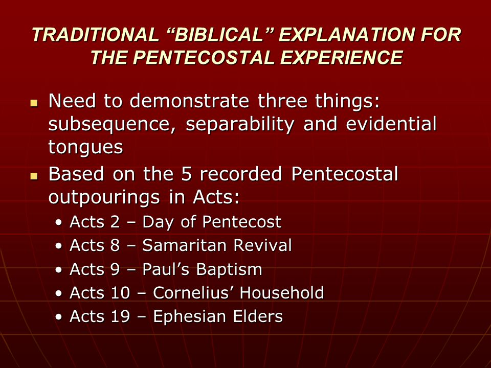 TRADITIONAL BIBLICAL EXPLANATION FOR THE PENTECOSTAL EXPERIENCE Need to demonstrate three things: subsequence, separability and evidential tongues Need to demonstrate three things: subsequence, separability and evidential tongues Based on the 5 recorded Pentecostal outpourings in Acts: Based on the 5 recorded Pentecostal outpourings in Acts: Acts 2 – Day of PentecostActs 2 – Day of Pentecost Acts 8 – Samaritan RevivalActs 8 – Samaritan Revival Acts 9 – Paul's BaptismActs 9 – Paul's Baptism Acts 10 – Cornelius' HouseholdActs 10 – Cornelius' Household Acts 19 – Ephesian EldersActs 19 – Ephesian Elders