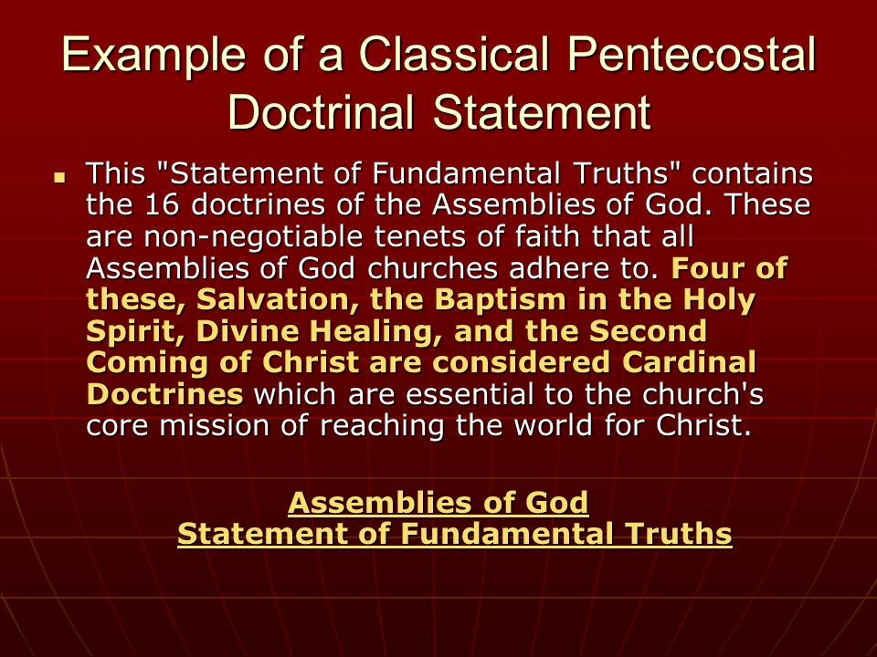 Example of a Classical Pentecostal Doctrinal Statement This Statement of Fundamental Truths contains the 16 doctrines of the Assemblies of God.