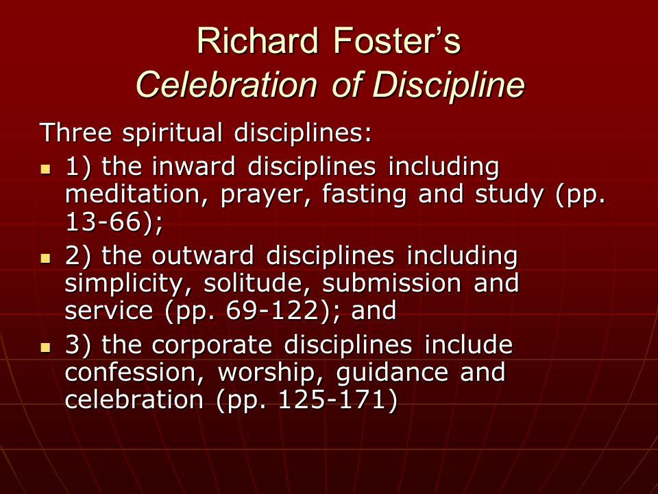 Richard Foster's Celebration of Discipline Three spiritual disciplines: 1) the inward disciplines including meditation, prayer, fasting and study (pp.