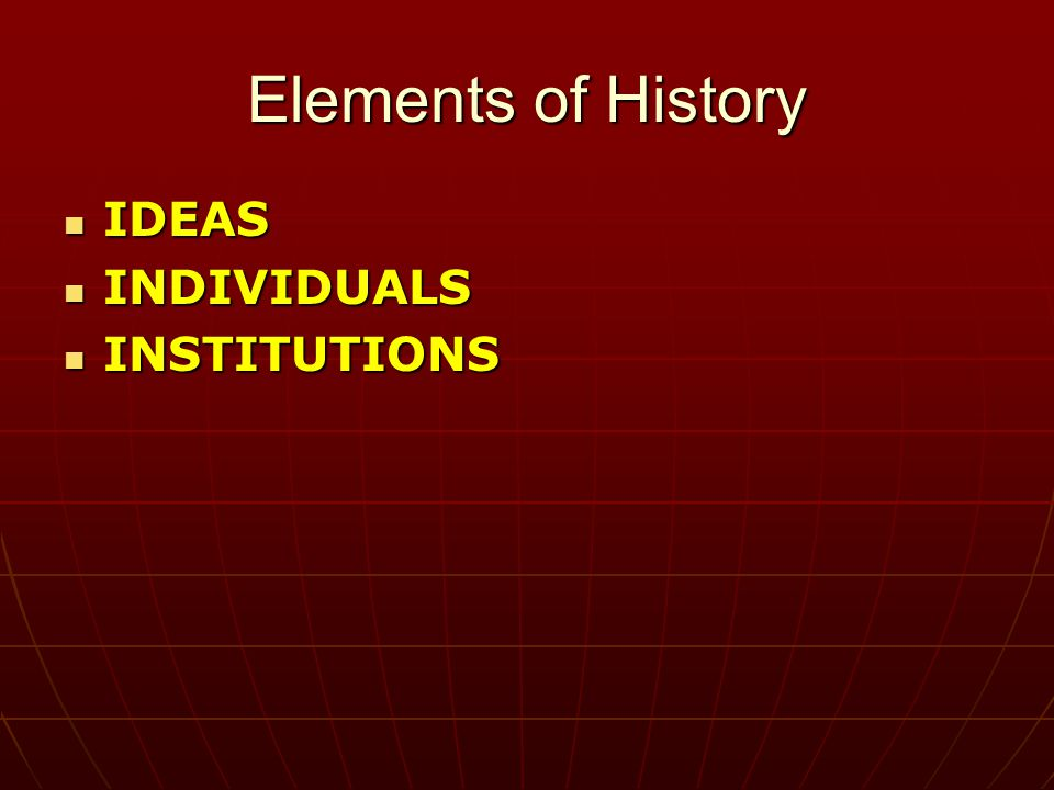 Elements of History IDEAS IDEAS INDIVIDUALS INDIVIDUALS INSTITUTIONS INSTITUTIONS