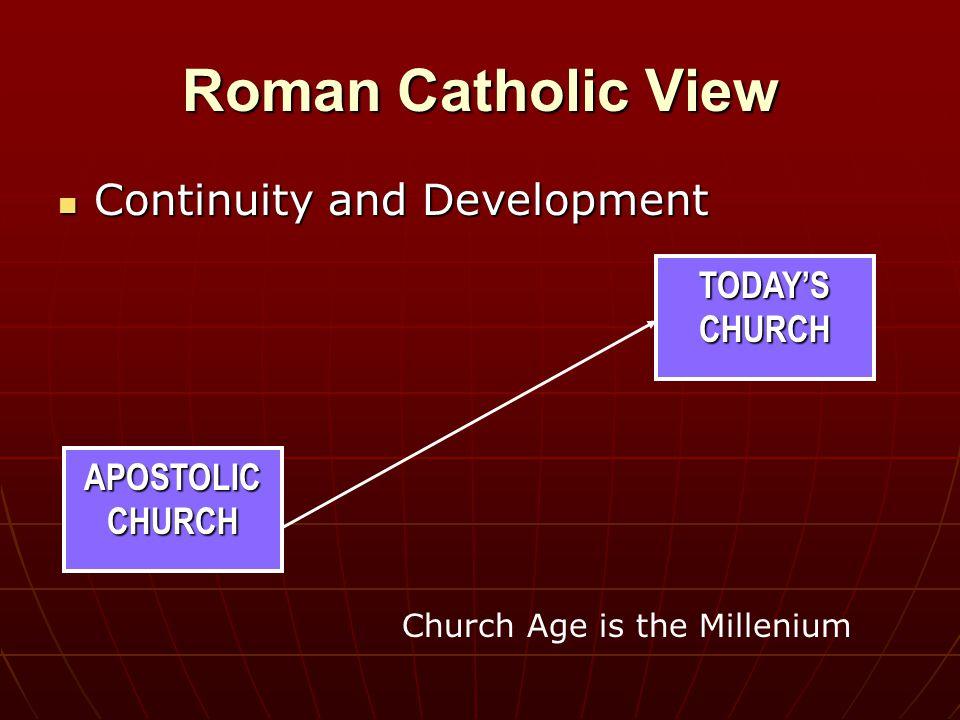 APOSTOLIC CHURCH Roman Catholic View Continuity and Development Continuity and Development Church Age is the Millenium TODAY'S CHURCH