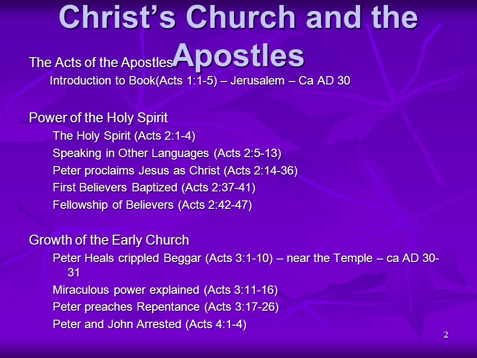 3 Christ's Church and the Apostles Growth of the Early Church (continued) Defense before Sanhedrin (Acts 4:5-12) Apostles warned and freed (Acts 4:13-22) Prayer of Church (Acts 4:25-31) – Jerusalem Sharing of Possessions (Acts 4:32-37) Punishment of Ananias (Acts 5:1-6) Punishment of Sapphira (Acts 5:7-11) Signs and Wonders (Acts 5:12-16) Apostles Imprisoned (Acts 5:17-21a) Apostles' release discovered (Acts 5:21b-26) Apostles reject warning (Acts 5:27-32) Gamaliel's Advice (Acts 5:33-39) Apostles Released (Acts 5:40-42) Seven Chosen (Acts 6:1-7)