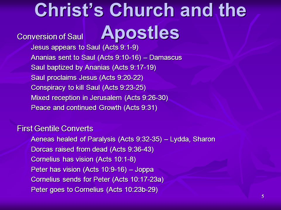6 Christ's Church and the Apostles First Gentile Converts (continued) Cornelius tells of vision (Acts 10:30-33) Peter proclaims Jesus (Acts 10:34-43) Cornelius baptized (Acts 10:44-48) Peter responds to Questions (Acts 11:1-18) Gospel preached in Antioch (Acts 11:19-21) Barnabus and Saul in Antioch (Acts 11:22-26) – Antioch Agabus predicts famine (Acts 11:27-28) – Antioch Gift taken to Jerusalem (Acts 11:29,30) – Jerusalem Persecution by Herod Agrippa I James killed (Acts 12:1-5) Angel rescues Peter (Acts 12:6-11) Peter tells of Deliverance (Acts 12:2-17) Herod has guards killed (Acts 12:18,19a) Herod dies because of Pride (Acts 12:19b-23) – Caesarea John Mark taken to Antioch (Acts 12:24,25) – Antioch