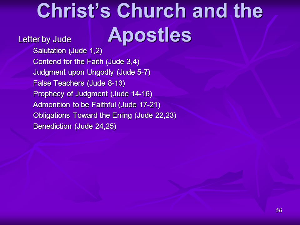 56 Christ's Church and the Apostles Letter by Jude Salutation (Jude 1,2) Contend for the Faith (Jude 3,4) Judgment upon Ungodly (Jude 5-7) False Teach