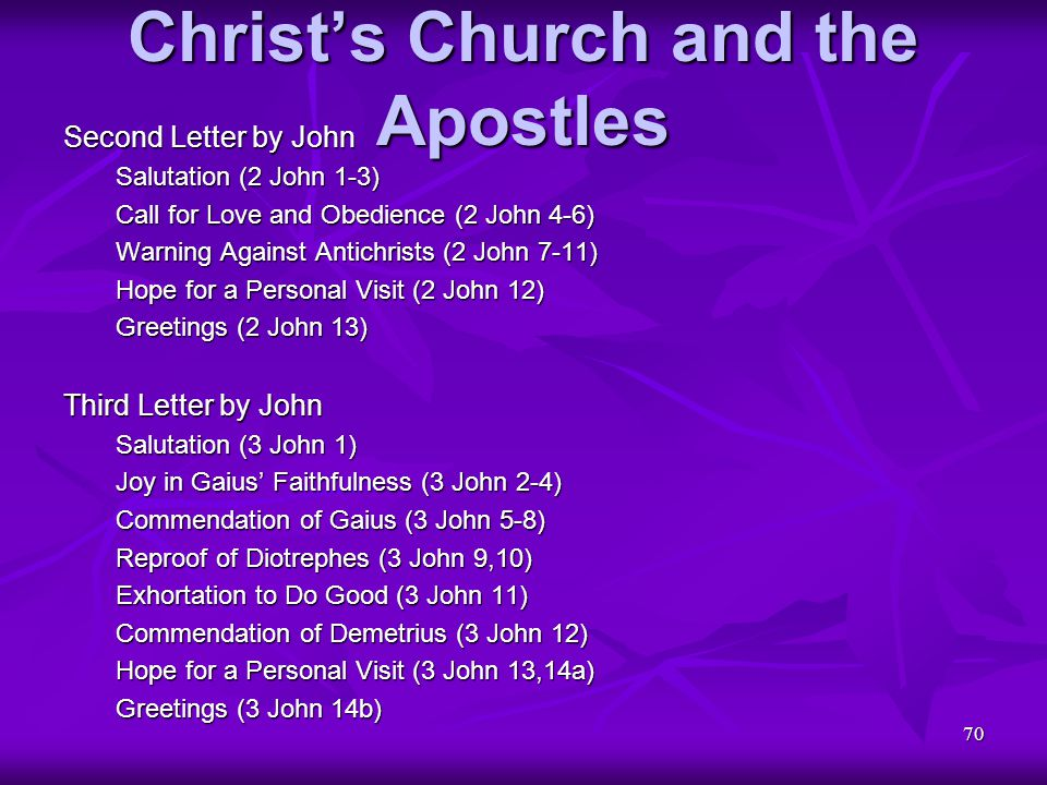70 Christ's Church and the Apostles Second Letter by John Salutation (2 John 1-3) Call for Love and Obedience (2 John 4-6) Warning Against Antichrists