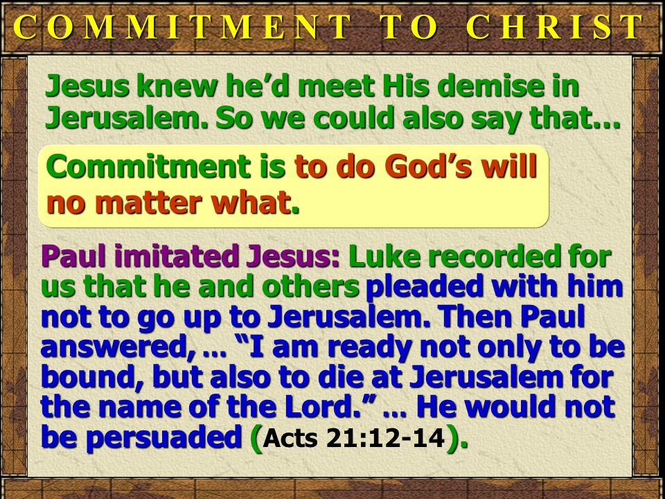 C O M M I T M E N T T O C H R I S T Jesus knew he'd meet His demise in Jerusalem. So we could also say that… Commitment is to do God's will no matter