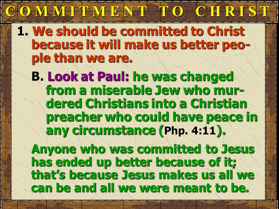 C O M M I T M E N T T O C H R I S T 1. We should be committed to Christ because it will make us better peo- ple than we are. B. Look at Paul: he was c