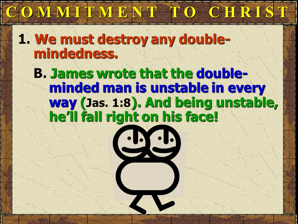 C O M M I T M E N T T O C H R I S T 1. We must destroy any double- mindedness.