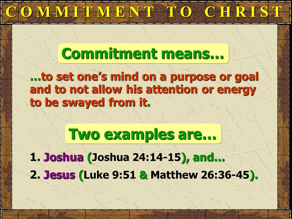 C O M M I T M E N T T O C H R I S T Commitment means… …to set one's mind on a purpose or goal and to not allow his attention or energy to be swayed from it.