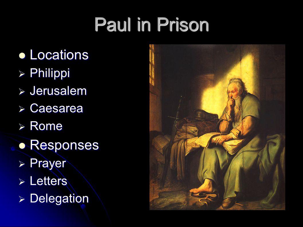 Paul in Prison Locations Locations  Philippi  Jerusalem  Caesarea  Rome Responses Responses  Prayer  Letters  Delegation