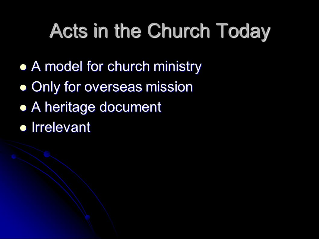 Acts in the Church Today A model for church ministry A model for church ministry Only for overseas mission Only for overseas mission A heritage docume