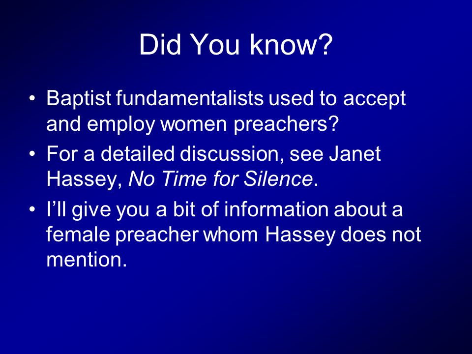 Did You know. Baptist fundamentalists used to accept and employ women preachers.