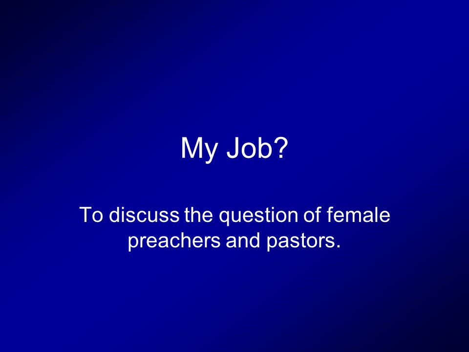 My Job To discuss the question of female preachers and pastors.