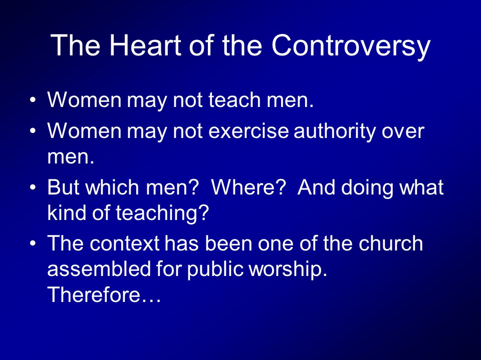 The Heart of the Controversy Women may not teach men.