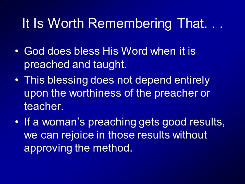 It Is Worth Remembering That... God does bless His Word when it is preached and taught. This blessing does not depend entirely upon the worthiness of