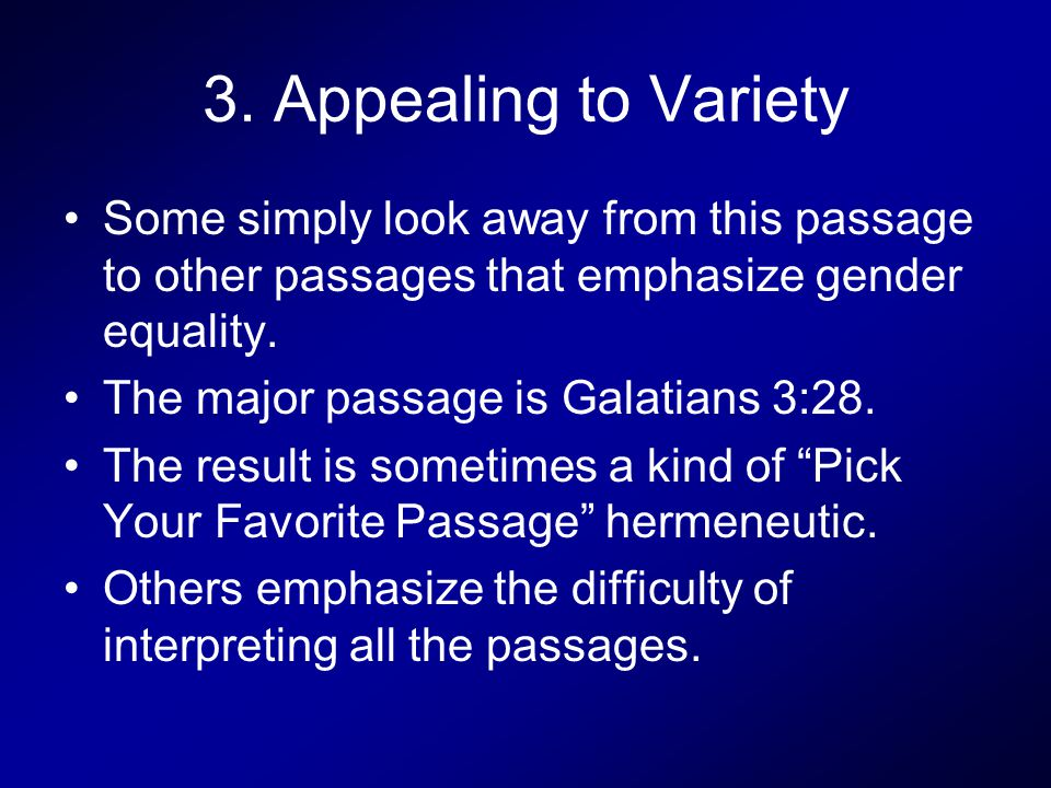 3. Appealing to Variety Some simply look away from this passage to other passages that emphasize gender equality. The major passage is Galatians 3:28.