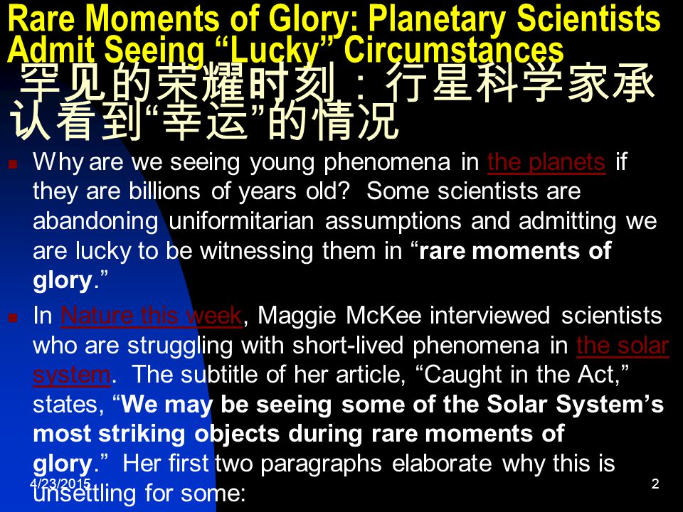 4/23/201513 Rare Moments of Glory: Planetary Scientists Admit Seeing Lucky Circumstances 罕见的荣耀时刻:行星科学家承认看到 幸运 的情况 If Saturn's rings, Enceladus, Io and Titan were the only problem worlds, they might have hope to rescue their beliefs someday.