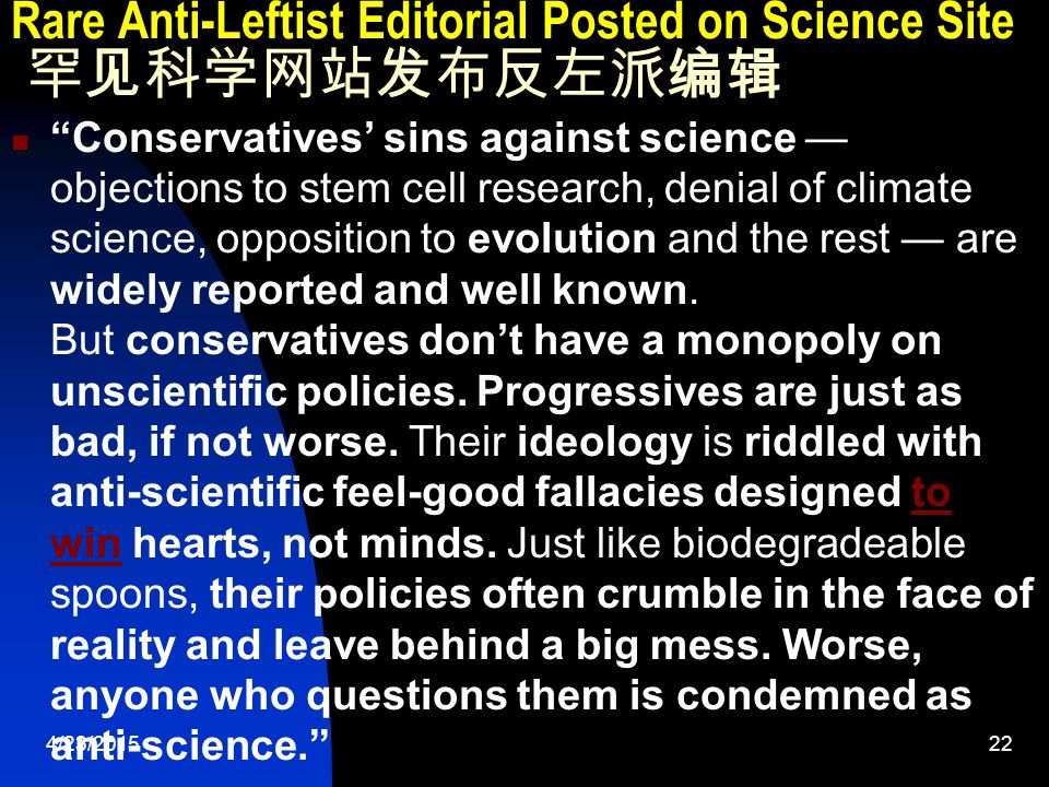 4/23/201522 Rare Anti-Leftist Editorial Posted on Science Site 罕见科学网站发布反左派编辑 Conservatives' sins against science — objections to stem cell research, denial of climate science, opposition to evolution and the rest — are widely reported and well known.