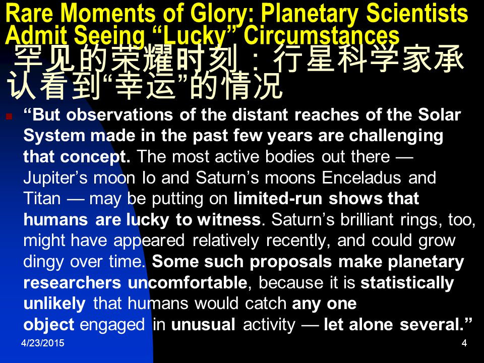 4/23/20155 Rare Moments of Glory: Planetary Scientists Admit Seeing Lucky Circumstances 罕见的荣耀时刻:行星科学家承 认看到 幸运 的情况 It seems a bitter pill for some planetary scientists to go against the grain of one of geology's founding principles: uniformitarianism, which states that planets are shaped by gradual, ongoing processes, she wrote.
