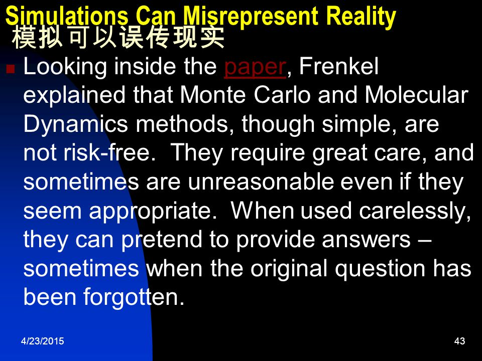 4/23/201543 Simulations Can Misrepresent Reality 模拟可以误传现实 Looking inside the paper, Frenkel explained that Monte Carlo and Molecular Dynamics methods, though simple, are not risk-free.