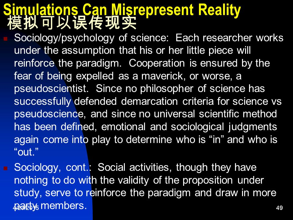 4/23/201549 Simulations Can Misrepresent Reality 模拟可以误传现实 Sociology/psychology of science: Each researcher works under the assumption that his or her little piece will reinforce the paradigm.