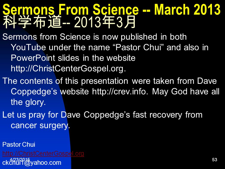 4/23/201553 Sermons From Science -- March 2013 科学布道 -- 2013 年 3 月 Sermons from Science is now published in both YouTube under the name Pastor Chui and also in PowerPoint slides in the website http://ChristCenterGospel.org.