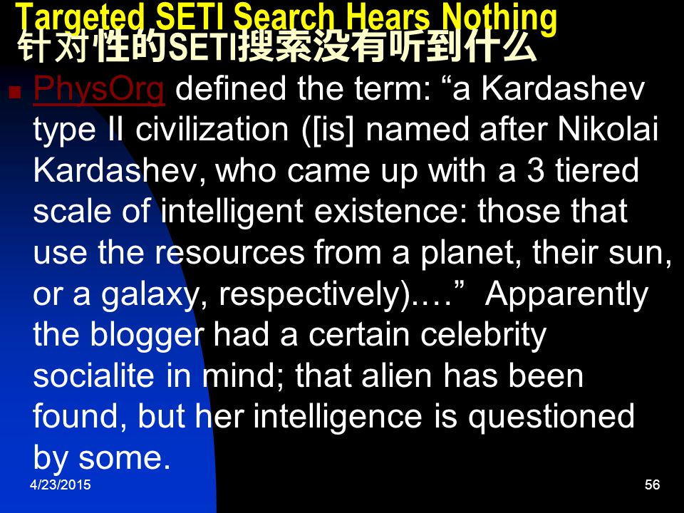 4/23/201556 Targeted SETI Search Hears Nothing 针对性的 SETI 搜索没有听到什么 PhysOrg defined the term: a Kardashev type II civilization ([is] named after Nikolai Kardashev, who came up with a 3 tiered scale of intelligent existence: those that use the resources from a planet, their sun, or a galaxy, respectively).… Apparently the blogger had a certain celebrity socialite in mind; that alien has been found, but her intelligence is questioned by some.