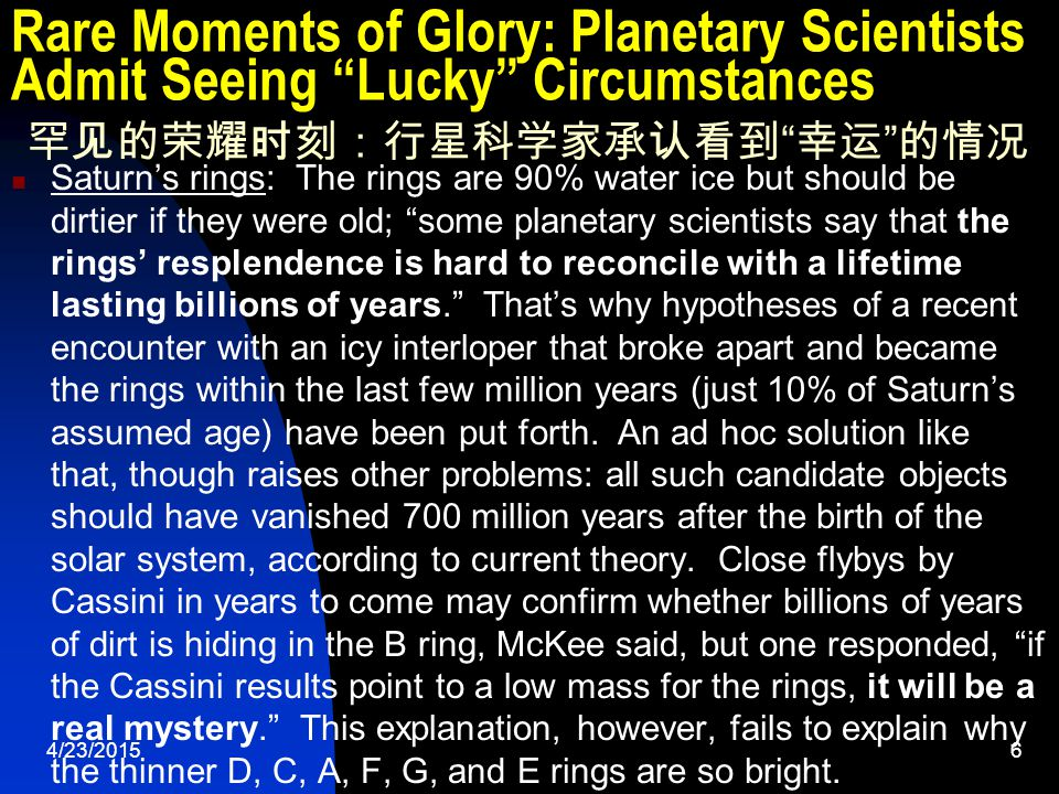 4/23/20156 Rare Moments of Glory: Planetary Scientists Admit Seeing Lucky Circumstances 罕见的荣耀时刻:行星科学家承认看到 幸运 的情况 Saturn's rings: The rings are 90% water ice but should be dirtier if they were old; some planetary scientists say that the rings' resplendence is hard to reconcile with a lifetime lasting billions of years. That's why hypotheses of a recent encounter with an icy interloper that broke apart and became the rings within the last few million years (just 10% of Saturn's assumed age) have been put forth.