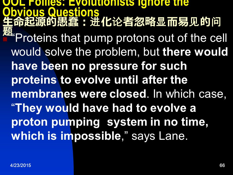 4/23/201566 OOL Follies: Evolutionists Ignore the Obvious Questions 生命起源的愚蠢:进化论者忽略显而易见的问 题 Proteins that pump protons out of the cell would solve the problem, but there would have been no pressure for such proteins to evolve until after the membranes were closed.