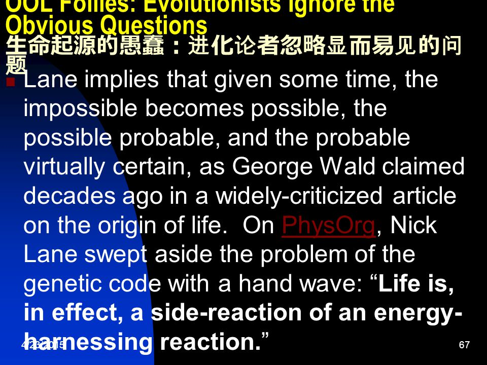 4/23/201567 OOL Follies: Evolutionists Ignore the Obvious Questions 生命起源的愚蠢:进化论者忽略显而易见的问 题 Lane implies that given some time, the impossible becomes possible, the possible probable, and the probable virtually certain, as George Wald claimed decades ago in a widely-criticized article on the origin of life.