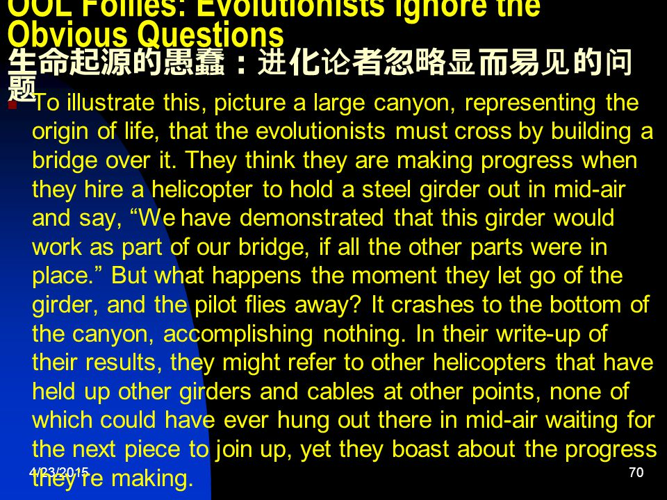 4/23/201570 OOL Follies: Evolutionists Ignore the Obvious Questions 生命起源的愚蠢:进化论者忽略显而易见的问 题 To illustrate this, picture a large canyon, representing the origin of life, that the evolutionists must cross by building a bridge over it.