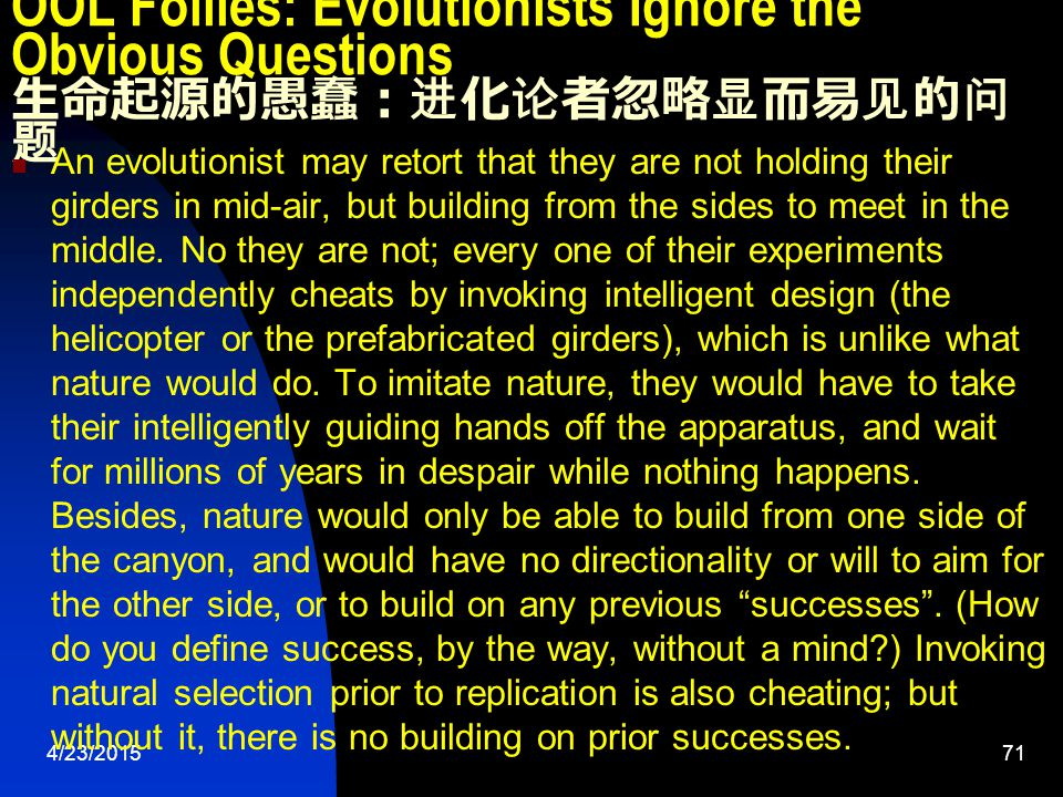 4/23/201571 OOL Follies: Evolutionists Ignore the Obvious Questions 生命起源的愚蠢:进化论者忽略显而易见的问 题 An evolutionist may retort that they are not holding their girders in mid-air, but building from the sides to meet in the middle.