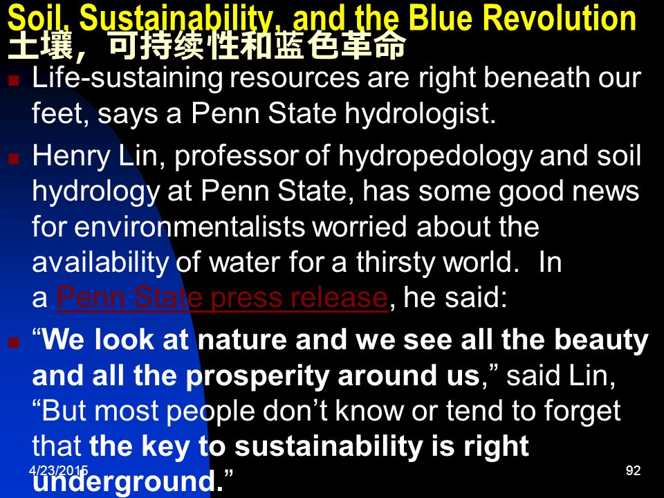 4/23/201592 Soil, Sustainability, and the Blue Revolution 土壤,可持续性和蓝色革命 Life-sustaining resources are right beneath our feet, says a Penn State hydrologist.