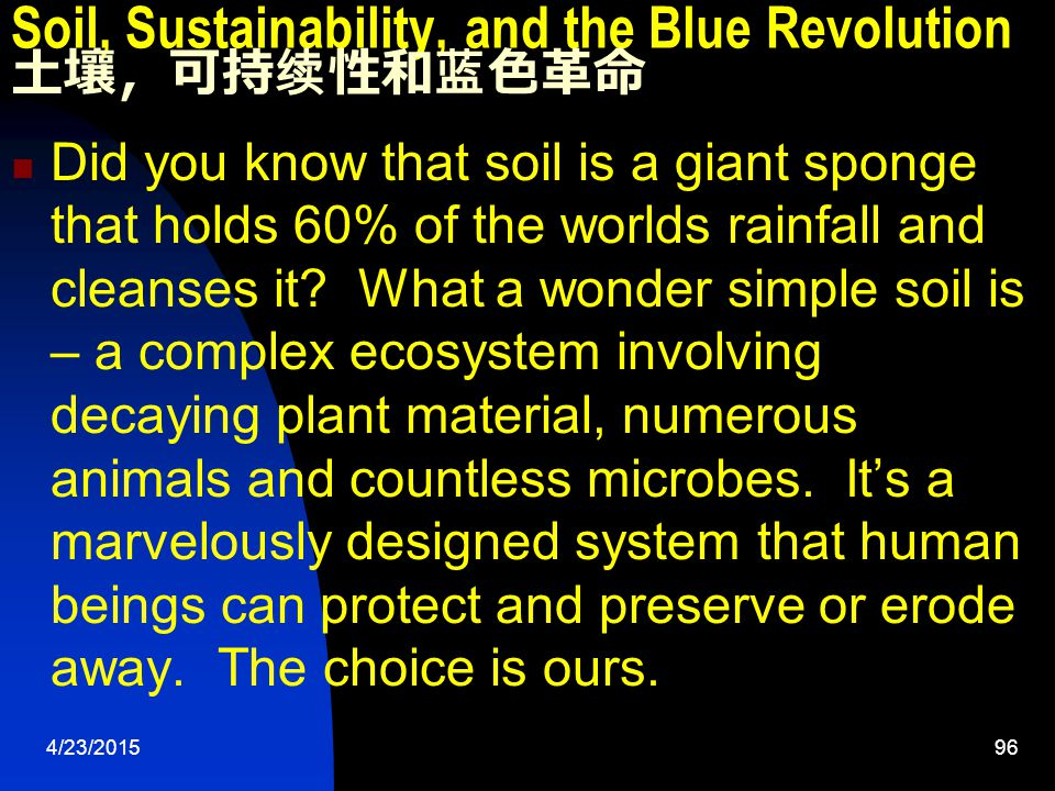 4/23/201596 Soil, Sustainability, and the Blue Revolution 土壤,可持续性和蓝色革命 Did you know that soil is a giant sponge that holds 60% of the worlds rainfall and cleanses it.