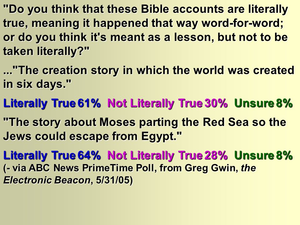 Do you think that these Bible accounts are literally true, meaning it happened that way word-for-word; or do you think it s meant as a lesson, but not to be taken literally ... The creation story in which the world was created in six days. Literally True 61% Not Literally True 30% Unsure 8% The story about Moses parting the Red Sea so the Jews could escape from Egypt. Literally True 64% Not Literally True 28% Unsure 8% (- via ABC News PrimeTime Poll, from Greg Gwin, the Electronic Beacon, 5/31/05)