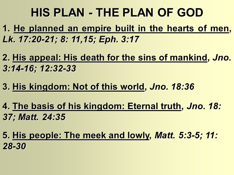 HIS PLAN - THE PLAN OF GOD 1. He planned an empire built in the hearts of men, Lk. 17:20-21; 8: 11,15; Eph. 3:17 2. His appeal: His death for the sins