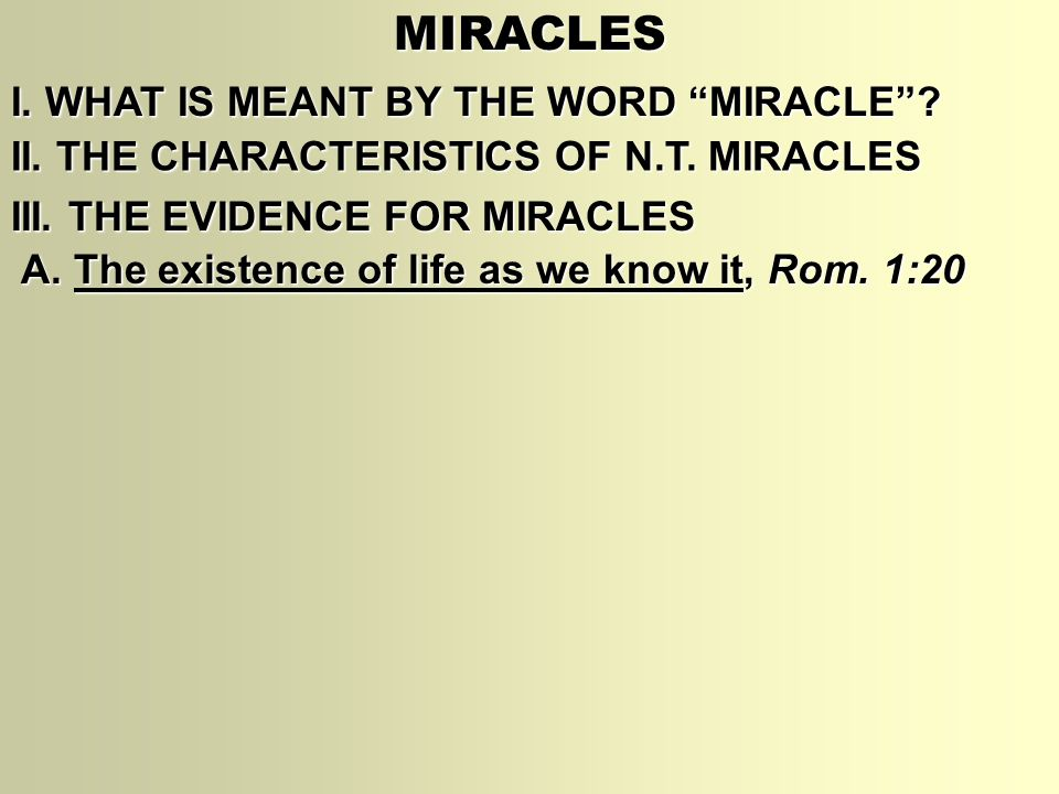 "MIRACLES I. WHAT IS MEANT BY THE WORD ""MIRACLE""? II. THE CHARACTERISTICS OF N.T. MIRACLES III. THE EVIDENCE FOR MIRACLES A. The existence of life as w"