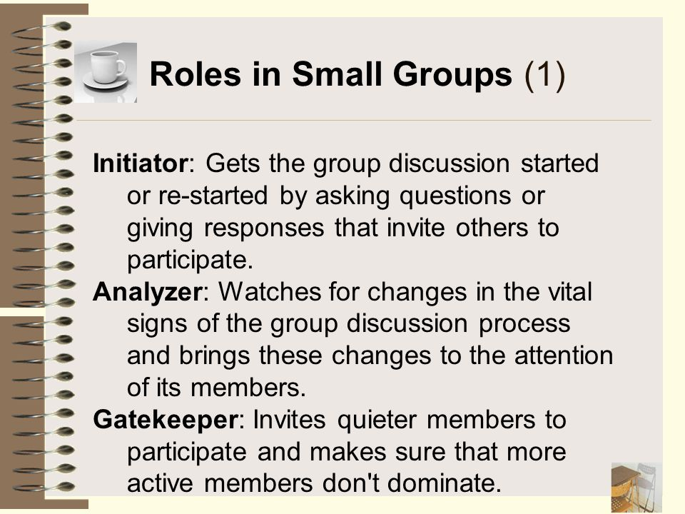 Roles in Small Groups (1) Initiator: Gets the group discussion started or re-started by asking questions or giving responses that invite others to par